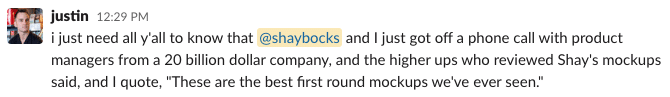 """i just need all y'all to know that @shaybocks and I just got off a phone call with product managers from a 20 billion dollar company, and the higher ups who reviewed Shay's mockups said, and I quote, """"These are the best first round mockups we've ever seen."""""""
